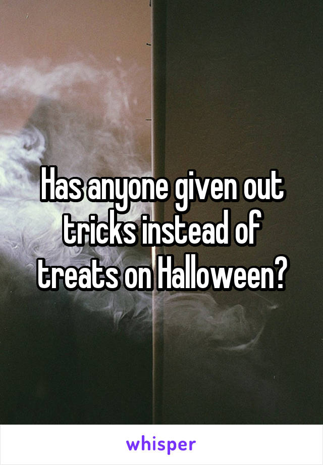Has anyone given out tricks instead of treats on Halloween?