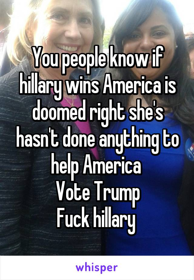 You people know if hillary wins America is doomed right she's hasn't done anything to help America  Vote Trump Fuck hillary