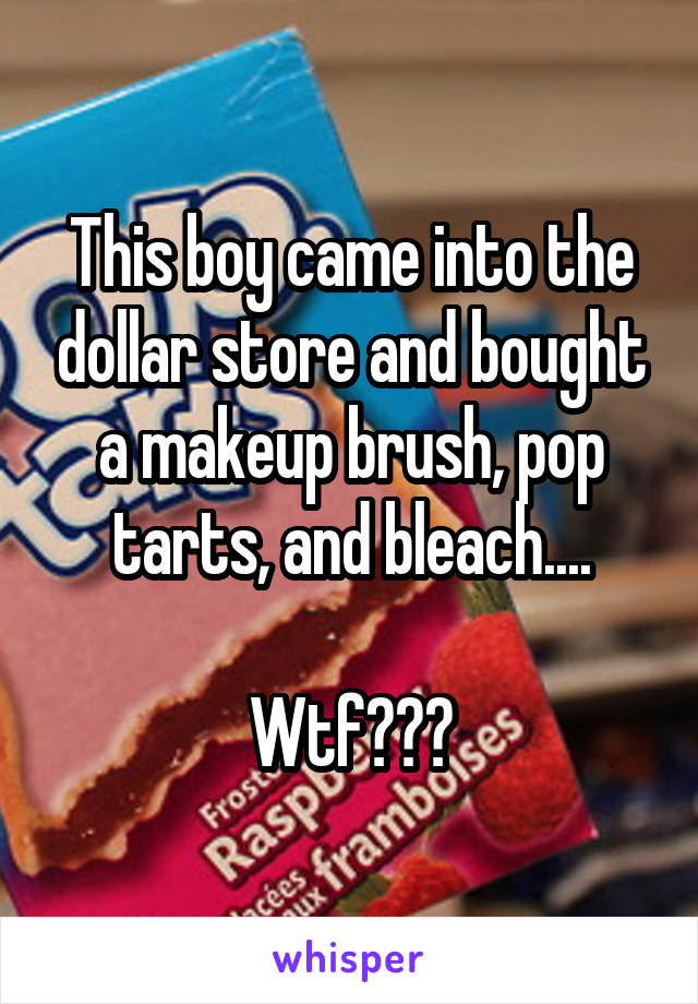 This boy came into the dollar store and bought a makeup brush, pop tarts, and bleach....  Wtf???