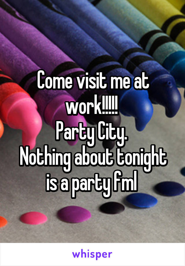 Come visit me at work!!!!!  Party City.  Nothing about tonight is a party fml