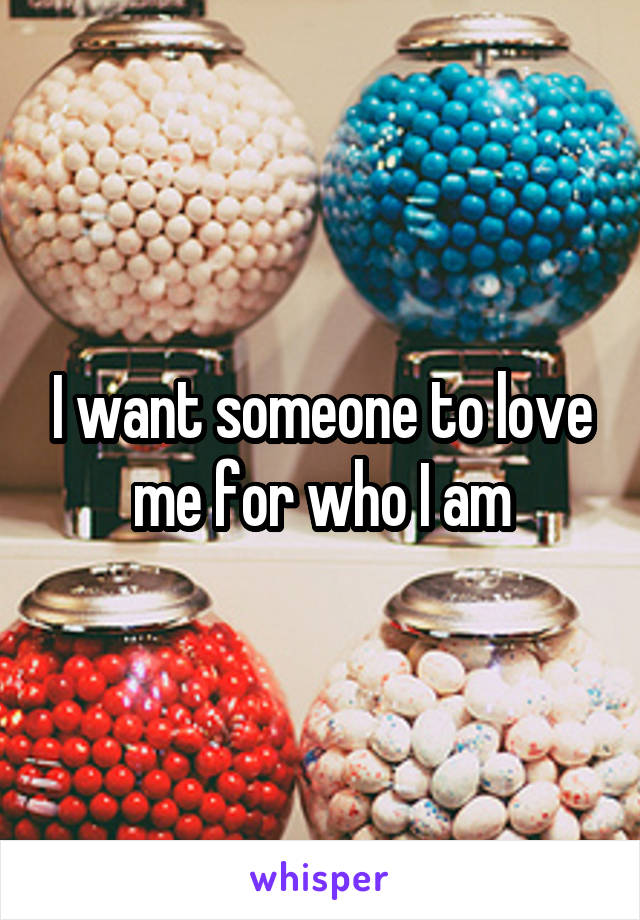 I want someone to love me for who I am