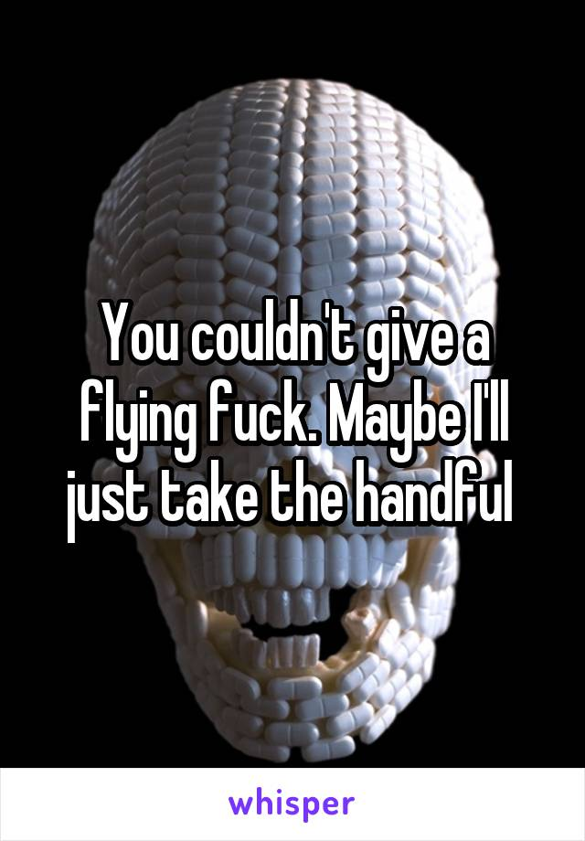 You couldn't give a flying fuck. Maybe I'll just take the handful