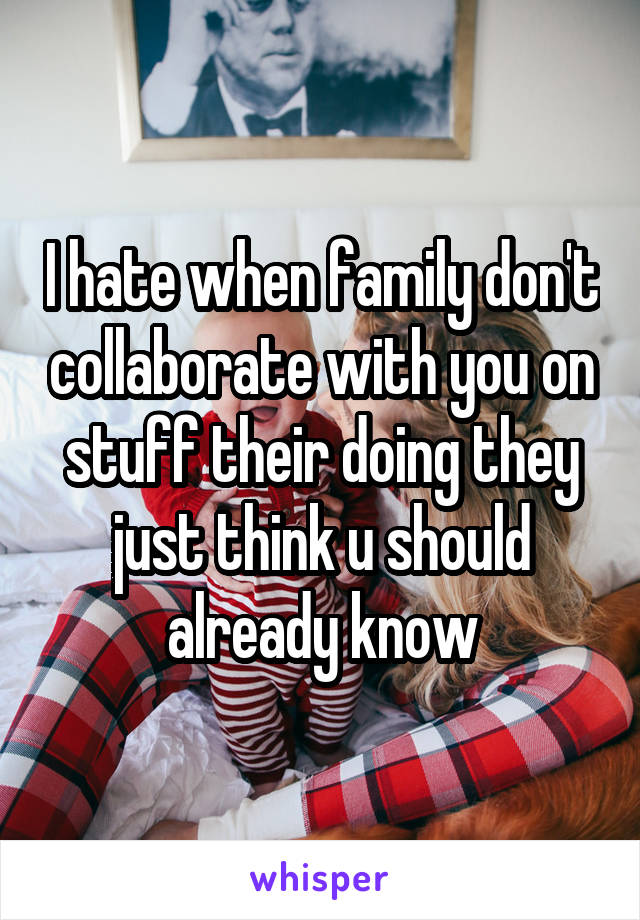 I hate when family don't collaborate with you on stuff their doing they just think u should already know