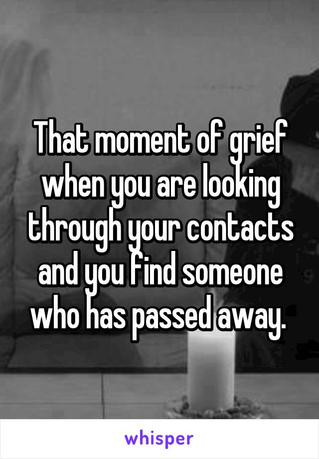 That moment of grief when you are looking through your contacts and you find someone who has passed away.