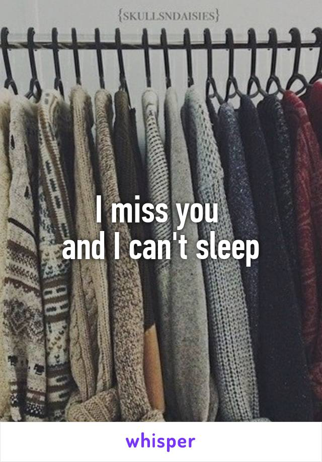 I miss you  and I can't sleep