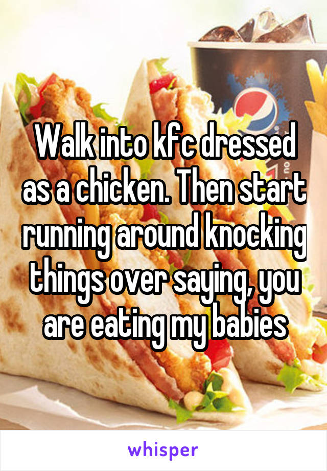 Walk into kfc dressed as a chicken. Then start running around knocking things over saying, you are eating my babies