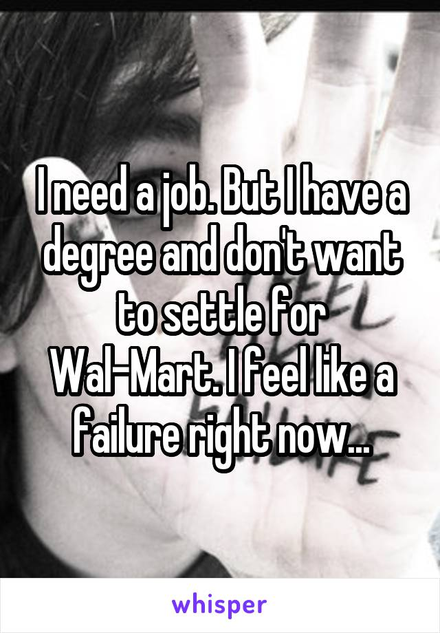 I need a job. But I have a degree and don't want to settle for Wal-Mart. I feel like a failure right now...