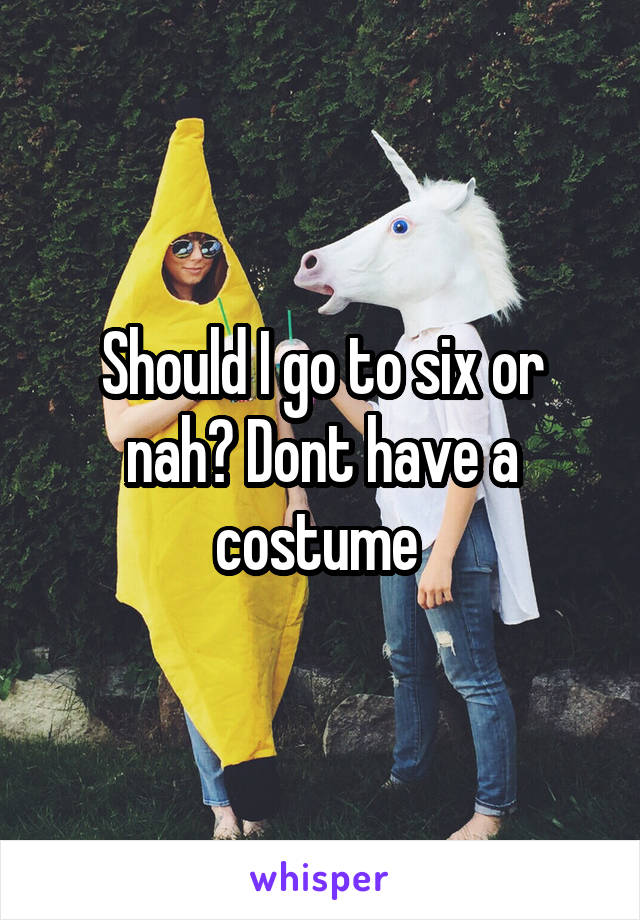Should I go to six or nah? Dont have a costume