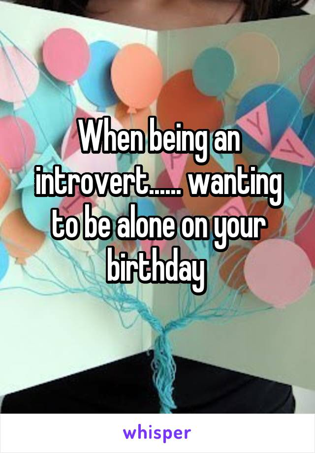 When being an introvert...... wanting to be alone on your birthday