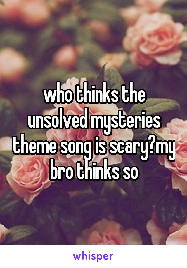 who thinks the unsolved mysteries theme song is scary?my bro thinks so