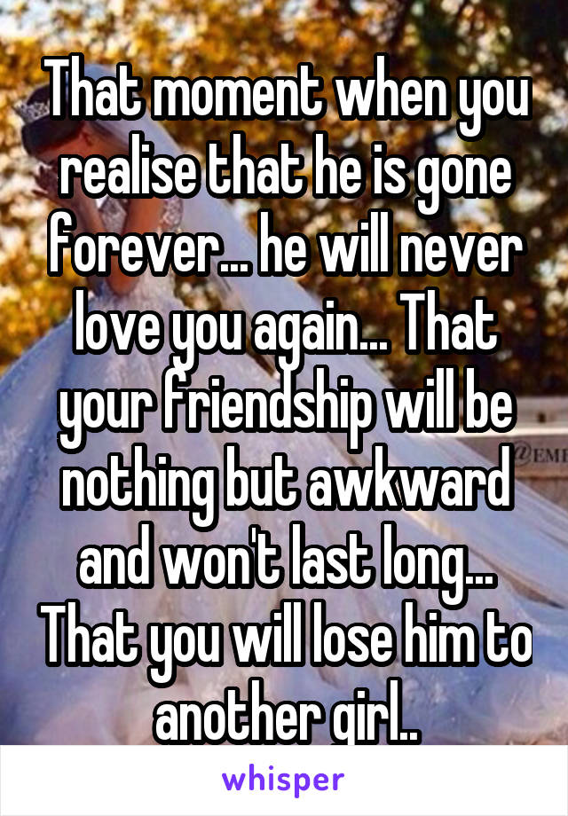 That moment when you realise that he is gone forever... he will never love you again... That your friendship will be nothing but awkward and won't last long... That you will lose him to another girl..