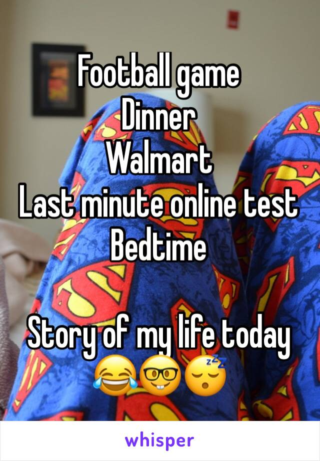 Football game Dinner Walmart Last minute online test Bedtime  Story of my life today 😂🤓😴