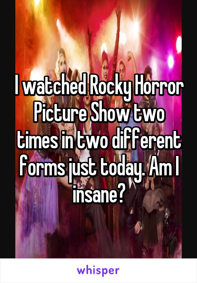 I watched Rocky Horror Picture Show two times in two different forms just today. Am I insane?