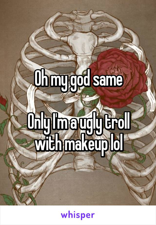Oh my god same  Only I'm a ugly troll with makeup lol