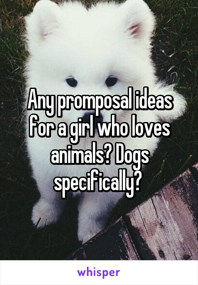 Any promposal ideas for a girl who loves animals? Dogs specifically?