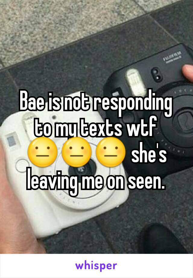 Bae is not responding to my texts wtf 😐😐😐 she's leaving me on seen.