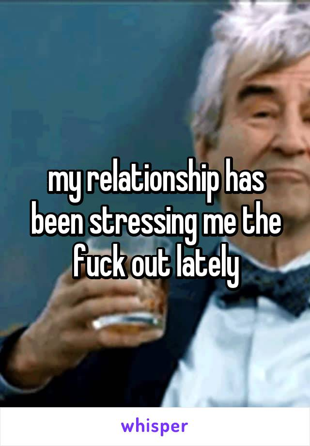 my relationship has been stressing me the fuck out lately