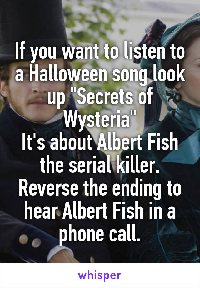 "If you want to listen to a Halloween song look up ""Secrets of Wysteria"" It's about Albert Fish the serial killer. Reverse the ending to hear Albert Fish in a phone call."
