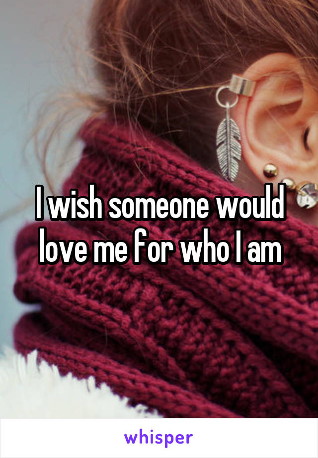 I wish someone would love me for who I am