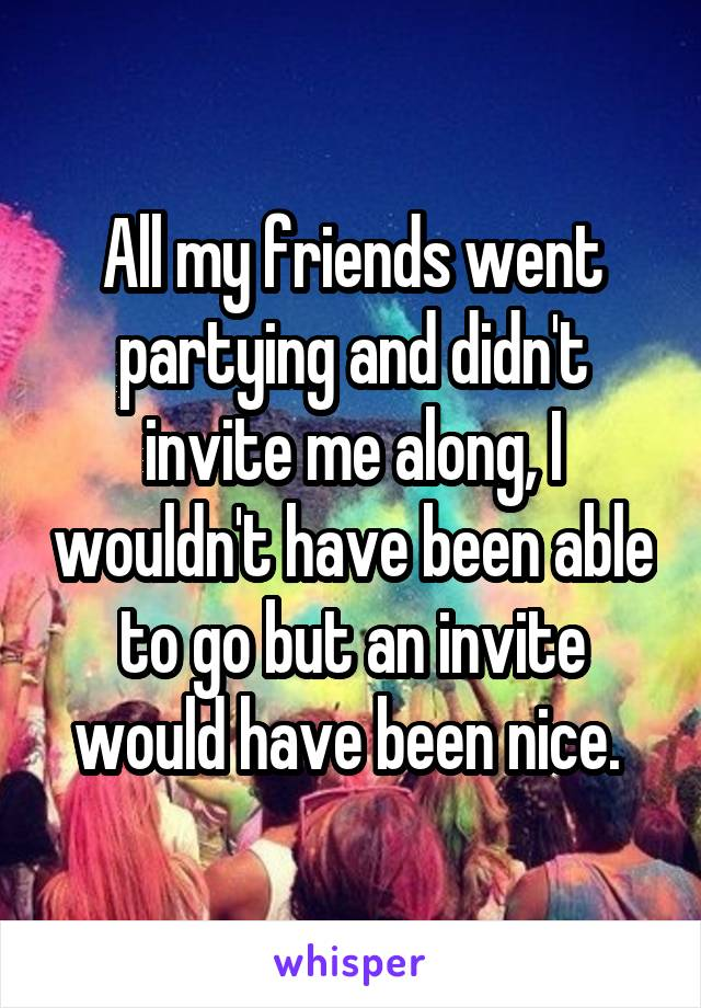 All my friends went partying and didn't invite me along, I wouldn't have been able to go but an invite would have been nice.