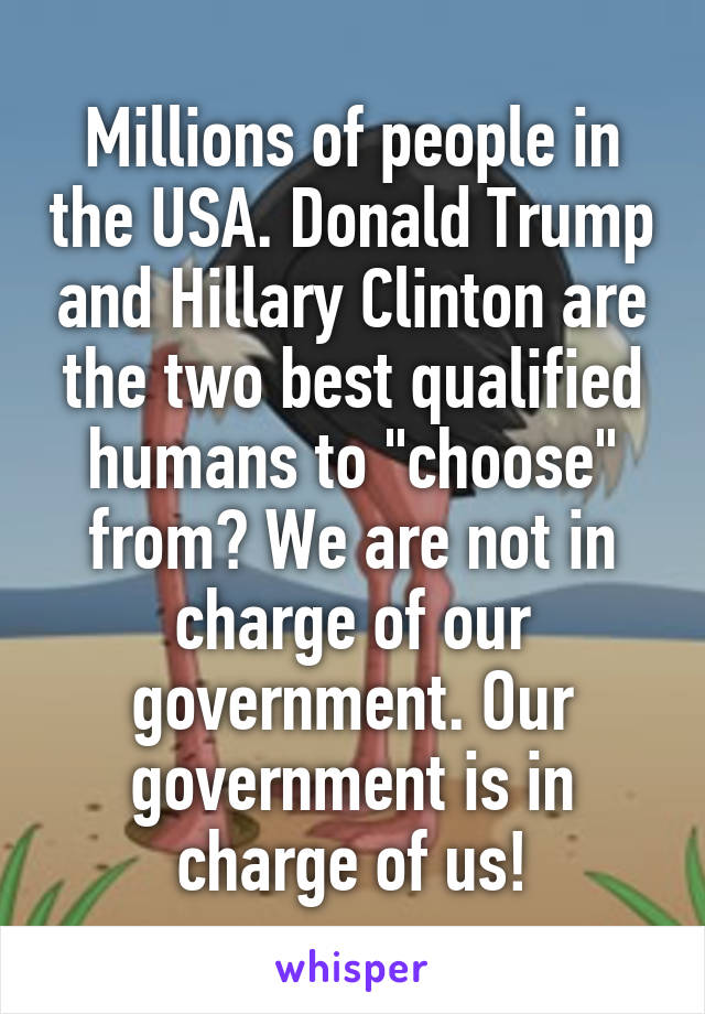 "Millions of people in the USA. Donald Trump and Hillary Clinton are the two best qualified humans to ""choose"" from? We are not in charge of our government. Our government is in charge of us!"
