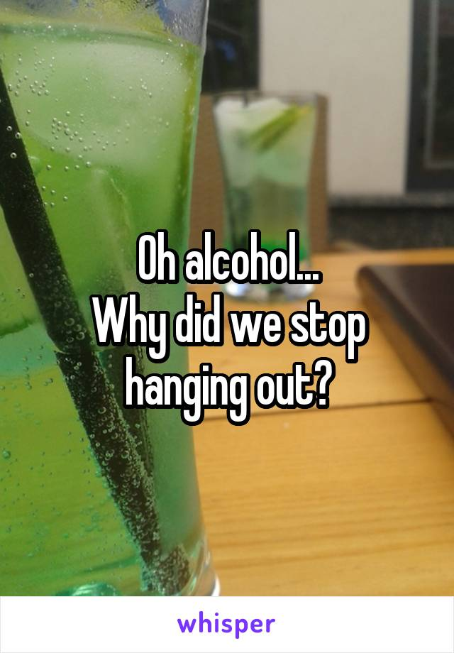 Oh alcohol... Why did we stop hanging out?