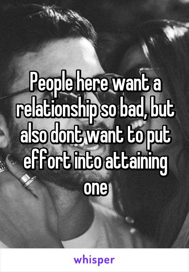 People here want a relationship so bad, but also dont want to put effort into attaining one