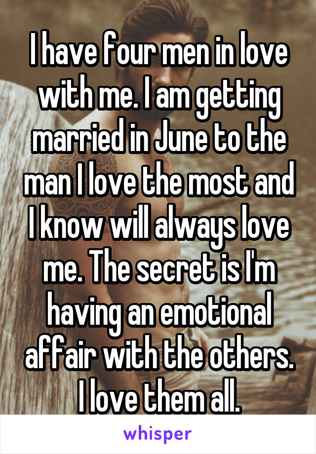 I have four men in love with me. I am getting married in June to the man I love the most and I know will always love me. The secret is I'm having an emotional affair with the others. I love them all.