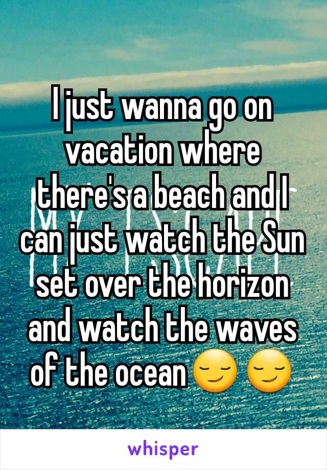 I just wanna go on vacation where there's a beach and I can just watch the Sun set over the horizon and watch the waves of the ocean😏😏