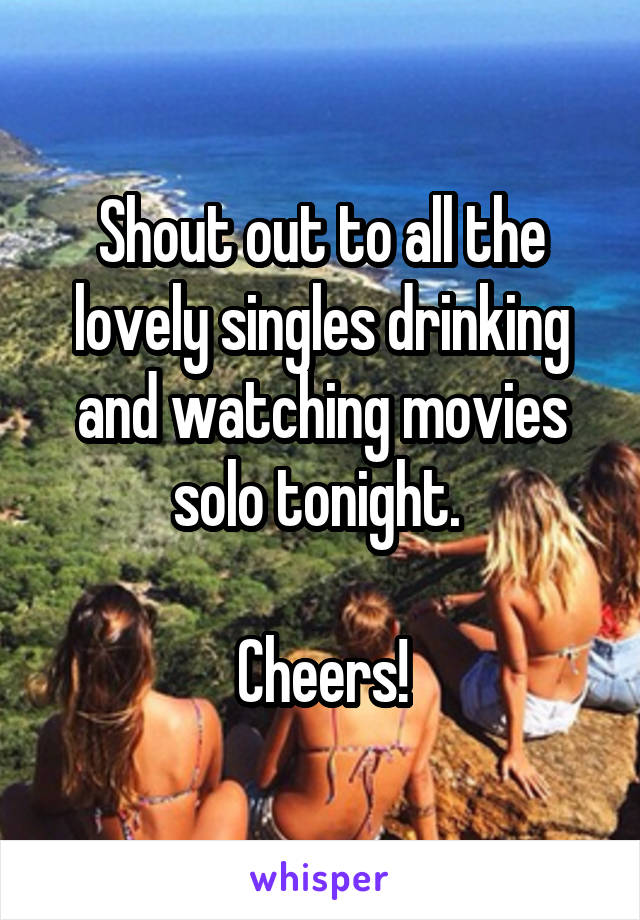 Shout out to all the lovely singles drinking and watching movies solo tonight.   Cheers!