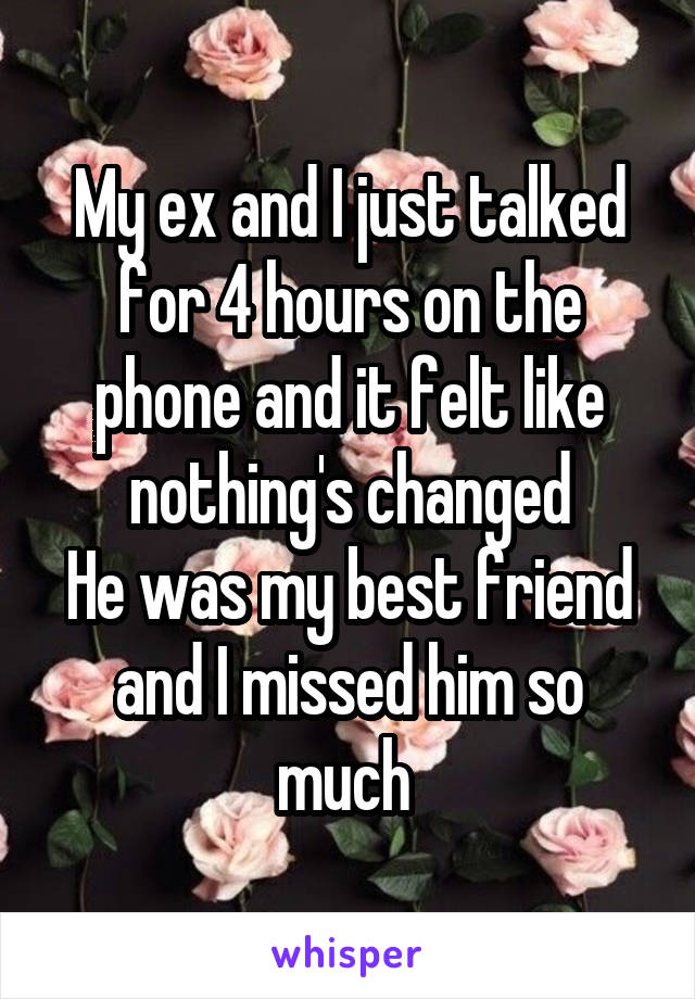 My ex and I just talked for 4 hours on the phone and it felt like nothing's changed He was my best friend and I missed him so much