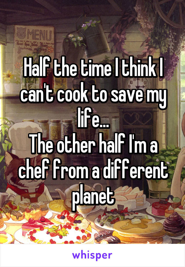 Half the time I think I can't cook to save my life... The other half I'm a chef from a different planet