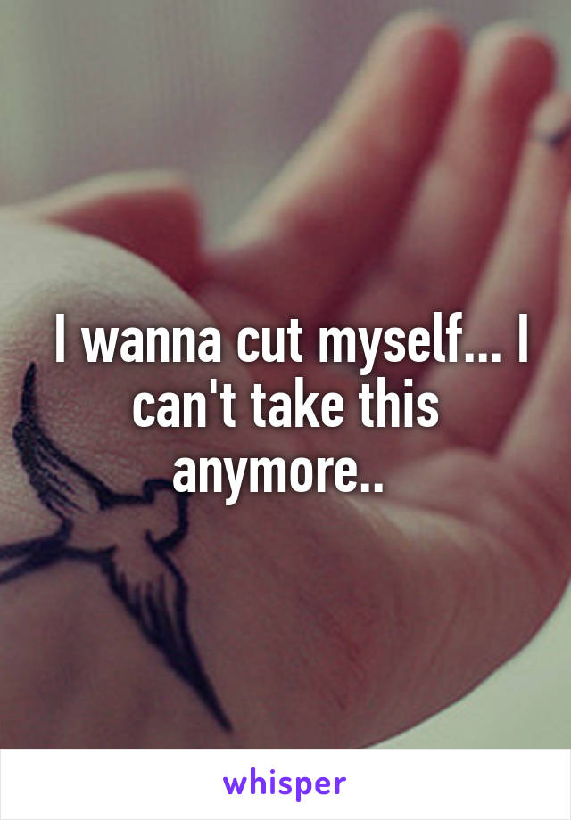 I wanna cut myself... I can't take this anymore..