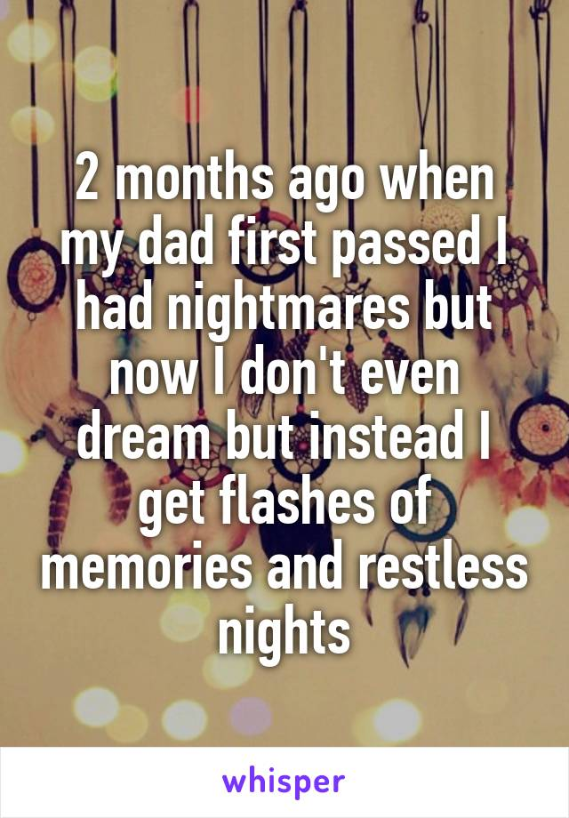 2 months ago when my dad first passed I had nightmares but now I don't even dream but instead I get flashes of memories and restless nights