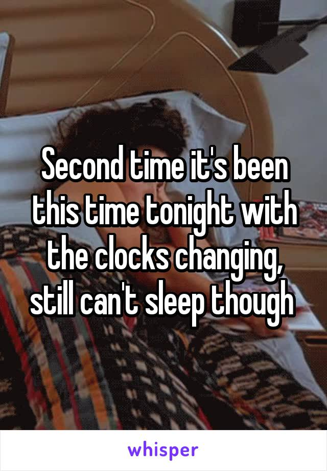 Second time it's been this time tonight with the clocks changing, still can't sleep though