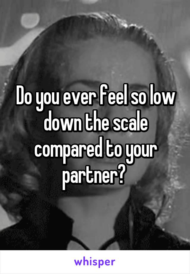 Do you ever feel so low down the scale compared to your partner?