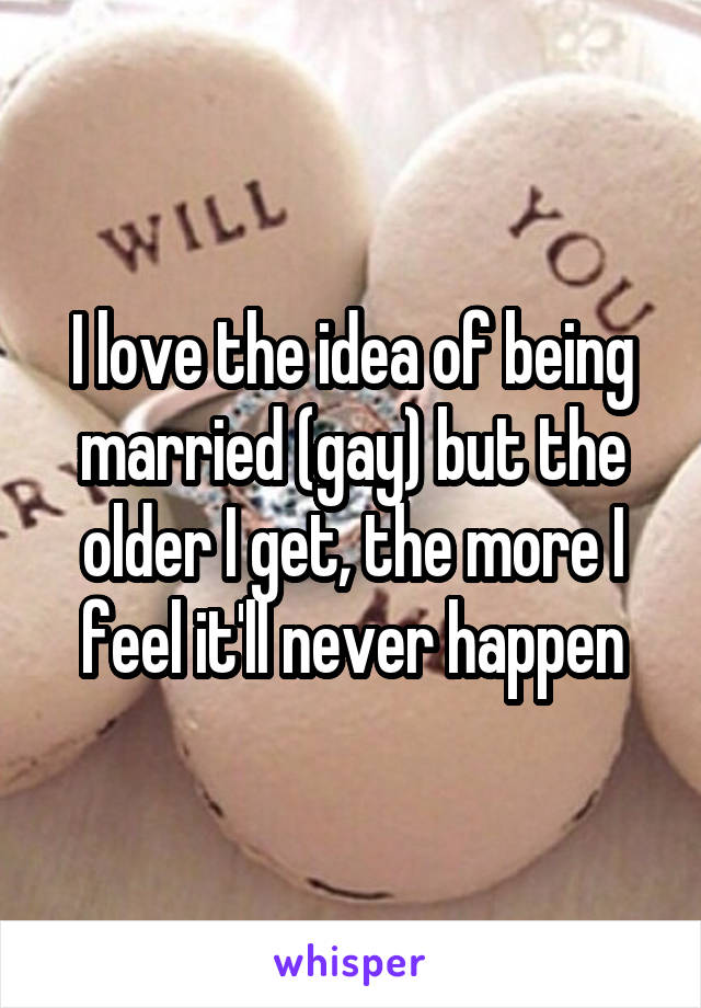 I love the idea of being married (gay) but the older I get, the more I feel it'll never happen