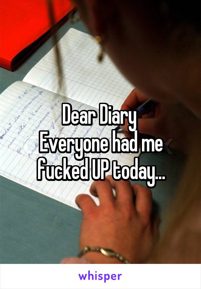 Dear Diary  Everyone had me fucked UP today...