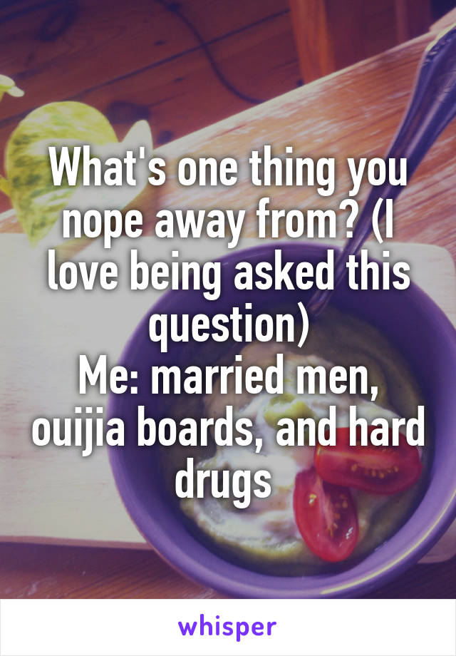 What's one thing you nope away from? (I love being asked this question) Me: married men, ouijia boards, and hard drugs