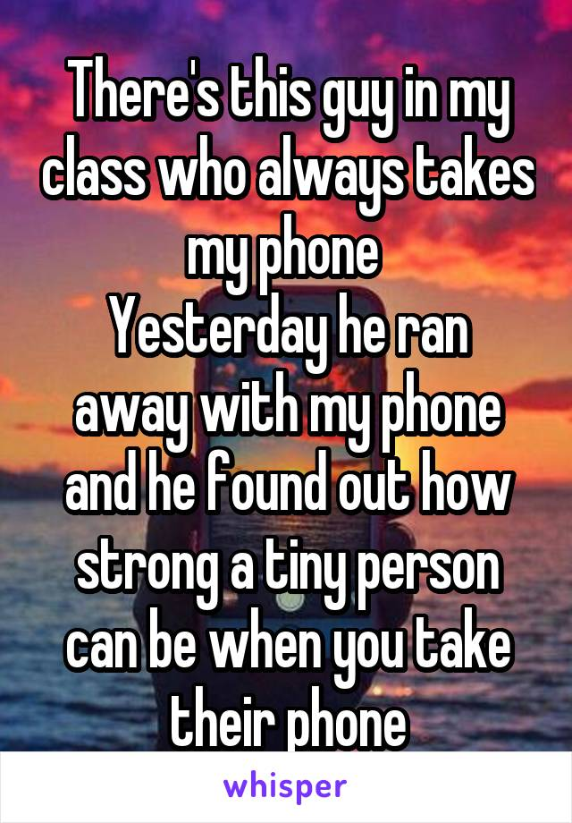 There's this guy in my class who always takes my phone  Yesterday he ran away with my phone and he found out how strong a tiny person can be when you take their phone