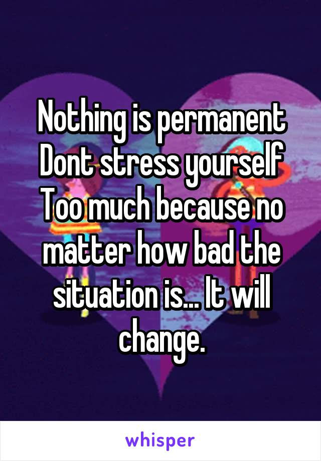 Nothing is permanent Dont stress yourself Too much because no matter how bad the situation is... It will change.