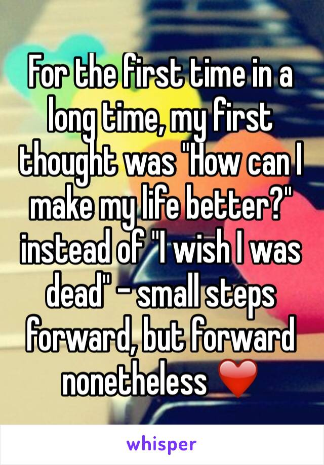 """For the first time in a long time, my first thought was """"How can I make my life better?"""" instead of """"I wish I was dead"""" - small steps forward, but forward nonetheless ❤️"""