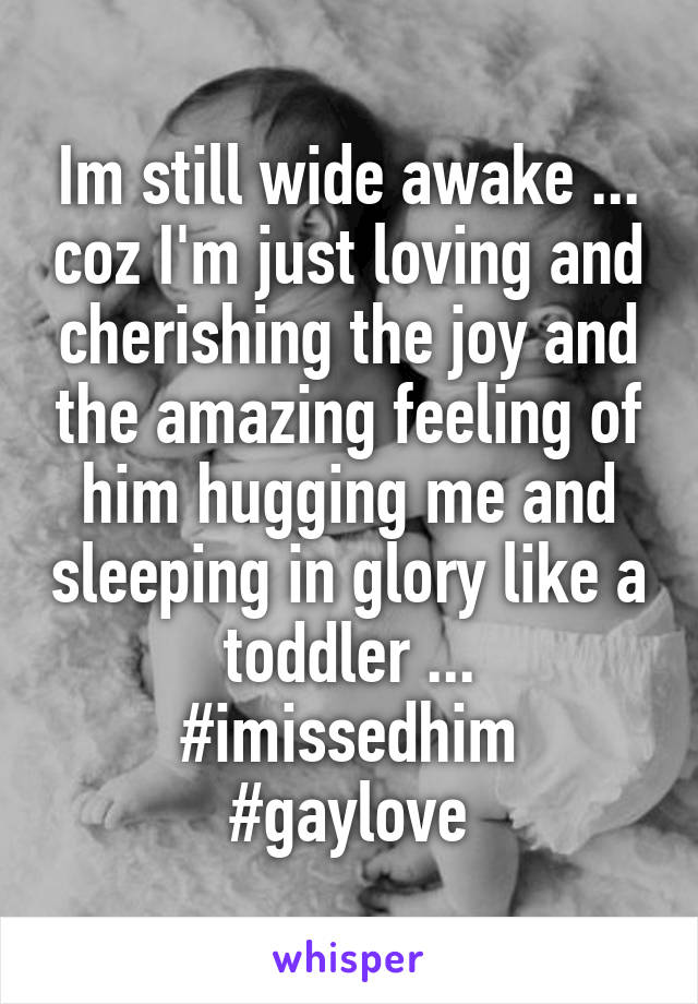 Im still wide awake ... coz I'm just loving and cherishing the joy and the amazing feeling of him hugging me and sleeping in glory like a  toddler ...  #imissedhim #gaylove