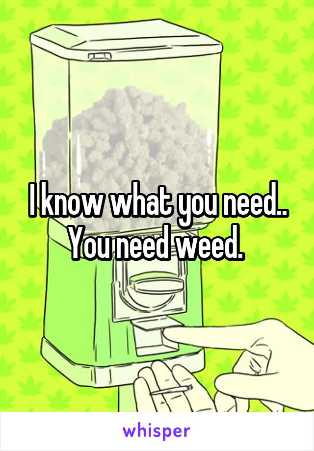 I know what you need.. You need weed.