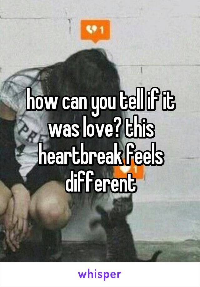how can you tell if it was love? this heartbreak feels different