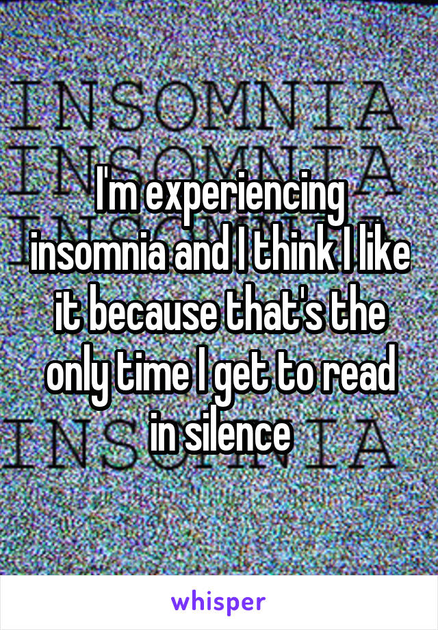 I'm experiencing insomnia and I think I like it because that's the only time I get to read in silence