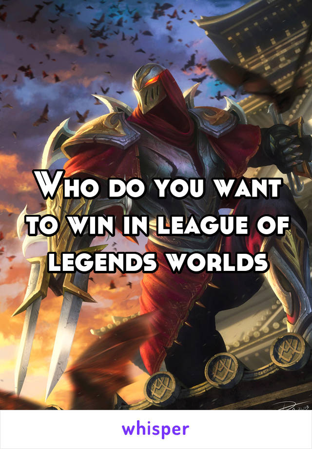 Who do you want to win in league of legends worlds