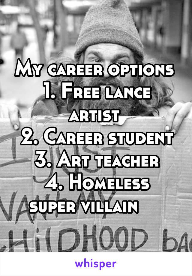 My career options  1. Free lance artist  2. Career student 3. Art teacher 4. Homeless super villain