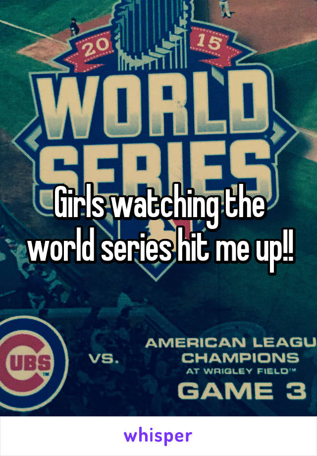 Girls watching the world series hit me up!!