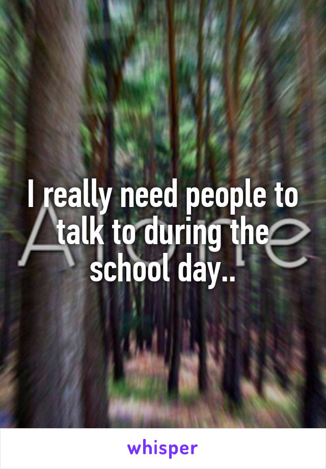 I really need people to talk to during the school day..